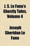 J. S. Le Fanu's Ghostly Tales, Volume 4 - Joseph Sheridan Le Fanu