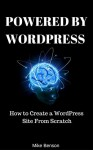 POWERED BY WORDPRESS: How To Create A WordPress Site From Scratch (A Beginner's Guide To SEO Google friendly website) - Mike Benson