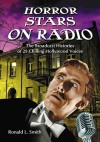 Horror Stars on Radio: The Broadcast Histories of 29 Chilling Hollywood Voices - Ronald L. Smith