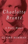 Charlotte Brontë: A Fiery Heart - Claire Harman