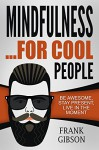 Mindfulness: For Cool People - Be Awesome, Stay Present, Live In The Moment (For Beginners) [**FREE GIFT** - Personal Transformation BONUS] - Frank Gibson, Mindfulness
