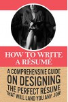 How To Write A Résumé: A comprehensive guide on designing the perfect résumé that will land you any job! - Ben Robinson