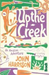 Up the Creek: An Amazon Adventure - John Harrison