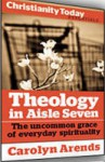 Theology in Aisle Seven: The uncommon grace of everyday spirituality - Carolyn Arends