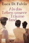 Als das Leben unsere Träume fand: Roman - Luca Di Fulvio, Barbara Neeb, Katharina Schmidt