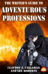 The Writer's Guide to Adventurous Professions - Clayton J Callahan, Lee Roberts