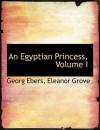 An Egyptian Princess, Volume I - Georg Ebers, Eleanor Grove