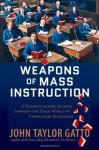 Weapons of Mass Instruction: A Schoolteacher's Journey through the Dark World of Compulsory Schooling - John Taylor Gatto