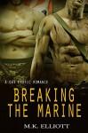 Breaking The Marine: A Gay Erotic Romance - M.K. Elliott
