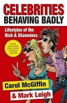 Celebrities Behaving Badly: Lifestyles Of The Rich And Shameless - Carol McGiffin, Mark Leigh
