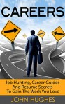 Careers: Job Hunting, Career Guides And Resume Secrets To Gain The Work You Love (Career Change, Career Counselling, Career Development, Career Guides, Career Coaching, Career Planning) - John Hughes
