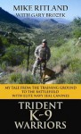 Trident K9 Warriors: My Tale from the Training Ground to the Battlefield with Elite Navy Seal Canines - Mike Ritland, Gary Brozek