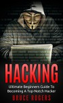 HACKING: The Ultimate Beginners Guide to Becoming a Top-Notch Hacker (Hacking Guide, Penetration Testing, Computer Hacking, Computer Security, Password Cracking) - Bruce Rogers