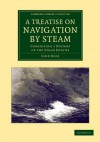 A Treatise on Navigation by Steam: Comprising a History of the Steam Engine - John Ross