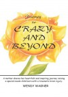 Journey To Crazy And Beyond:A mother shares her heartfelt and inspiring journey raising a special needs child born with traumatic brain injury - Wendy Wagner