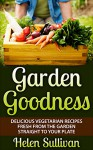 Garden Goodness: Delicious Vegetarian Recipes Fresh from the Garden Straight to Your Plate - Helen Sullivan