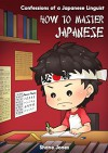 Confessions of a Japanese Linguist - How to Master Japanese: (The Journey to Fluent, Functional, Marketable Japanese) - Shane Jones