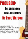 The Absolute And Utter Beginners Guide To Learning To Play Guitar (Focus On How To Play The Guitar) - Paul Watson