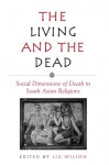 The Living and the Dead: Social Dimensions of Death in South Asian Religions (Suny Series in Hindu Studies) - Liz Wilson