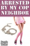 Arrested by My Cop Neighbor (Dominated by my Cop Neighbor) - Fannie Tucker
