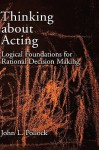 Thinking about Acting: Logical Foundations for Rational Decision Making - John L. Pollock