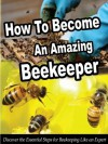 How To Become An Amazing Beekeeper: Discover the Essential Steps for Beekeeping Like an Expert (Smart Beekeeping Series) - David Thomas
