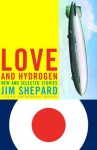 Love and Hydrogen: New and Selected Stories - Jim Shepard