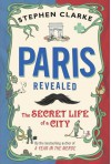 Paris Revealed: The Secret Life of a City - Stephen Clarke