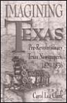 Imagining Texas: Pre-Revolutionary Texas Newspapers, 1829-1836 - Carol Lea Clark
