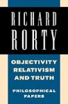 Objectivity, Relativism, and Truth: Philosophical Papers (Philosophical Papers (Cambridge)) (Volume 1) - Richard M. Rorty
