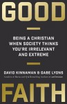 Good Faith: Being a Christian When Society Thinks You're Irrelevant and Extreme - David Kinnaman, Gabe Lyons