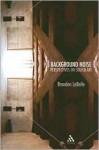 Background Noise: Perspectives on Sound Art - Brandon Labelle
