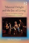 Material Delight And The Joy Of Living: Cultural Consumption In The Age Of Enlightenment In Germany - Michael North