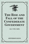 The Rise and Fall of the Confederate Government: All Volumes - Jefferson Davis