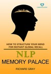 NLP Memory Palace: How To Structure Your Mind For Instant Global Recall (Memory Mastery Book 2) - Richard Gray