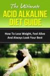 The Ultimate Acid Alkaline Diet Guide - How To Lose Weight, Feel Alive And Always Look Your Best (Alkaline Water, Alkaline Foods, pH Diet, pH Balance, ... Recipes, Acid Reflux, Acid Reflux Diet) - Richard Bell