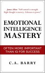 Emotional Intelligence Mastery: Often More Important Than IQ (Control your emotions, communication skills, social skills, IQ, success) - C.A. Barry