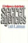 Secret Agencies: U.S. Intelligence in a Hostile World - Loch K. Johnson