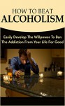 How To Beat Alcoholism: Easily Develop The Willpower To Ban The Addiction From Your Life For Good - Andrew Morgan
