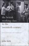The British Working Class in the Twentieth Century: Film, Literature and Television - John Kirk