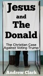 Jesus and The Donald: The Christian Case Against Voting Trump - Andrew Clark, Aaron Warriner