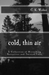 Cold, Thin Air: A Collection of Disturbing Narratives and Twisted Tales - C. K. Walker