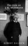 The Life of J.-K. Huysmans - Robert Baldick, Brendan King