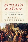Ecstatic Nation: Confidence, Crisis, and Compromise, 1848-1877 - Brenda Wineapple