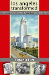 Los Angeles Transformed: Fletcher Bowron's Urban Reform Revival, 1938-1953 - Tom Sitton