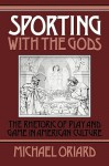 Sporting with the Gods: The Rhetoric of Play and Game in American Literature - Michael Oriard