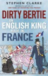 Dirty Bertie: An English King Made in France - Stephen Clarke