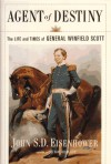 Agent of Destiny: The Life and Times of General Winfield Scott - John S.D. Eisenhower