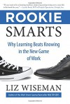 Rookie Smarts: Why Learning Beats Knowing in the New Game of Work - Liz Wiseman