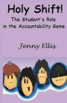 Holy Shift! the Student's Role in the Accountability Game: The Fearless Teacher's Plan to Build Student Responsibility in the Classroom - Jenny Ellis